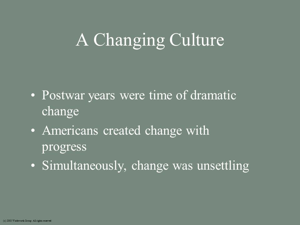 A Changing Culture Postwar years were time of dramatic change Americans created change with progress Simultaneously, change was unsettling (c) 2003 Wadsworth Group All rights reserved
