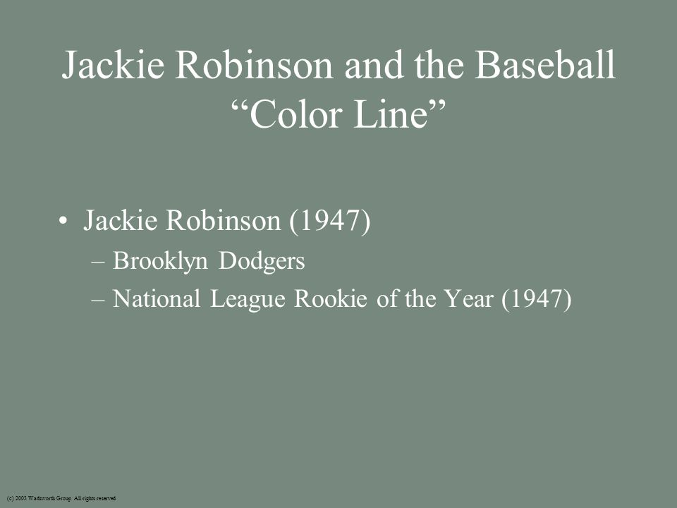 Jackie Robinson and the Baseball Color Line Jackie Robinson (1947) –Brooklyn Dodgers –National League Rookie of the Year (1947) (c) 2003 Wadsworth Group All rights reserved