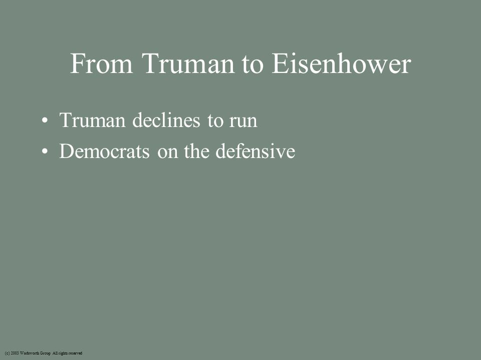 From Truman to Eisenhower Truman declines to run Democrats on the defensive (c) 2003 Wadsworth Group All rights reserved