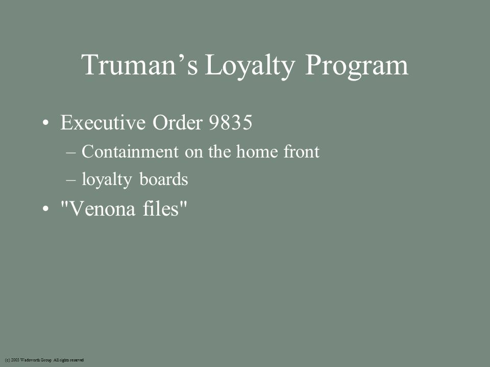 Truman's Loyalty Program Executive Order 9835 –Containment on the home front –loyalty boards Venona files (c) 2003 Wadsworth Group All rights reserved