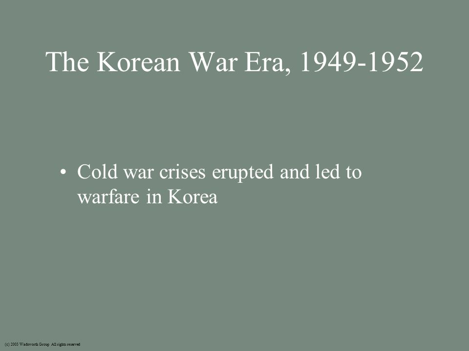 The Korean War Era, 1949-1952 Cold war crises erupted and led to warfare in Korea (c) 2003 Wadsworth Group All rights reserved