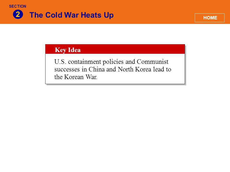 The Cold War Heats Up 2 HOME SECTION Key Idea U.S. containment policies and Communist successes in China and North Korea lead to the Korean War.