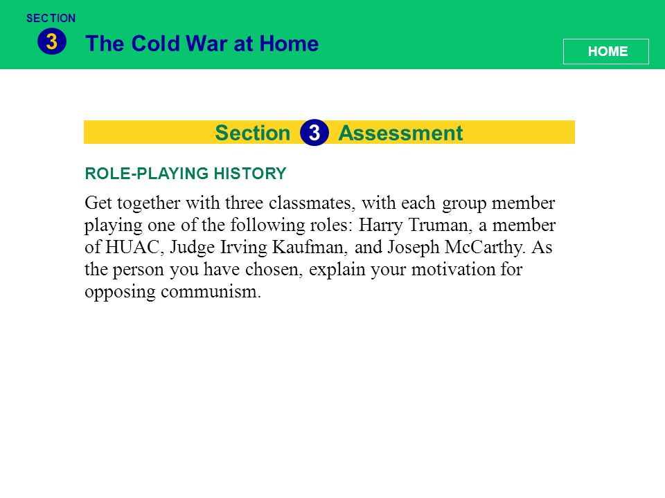 Section The Cold War at Home 3 Assessment 3 Get together with three classmates, with each group member playing one of the following roles: Harry Truma