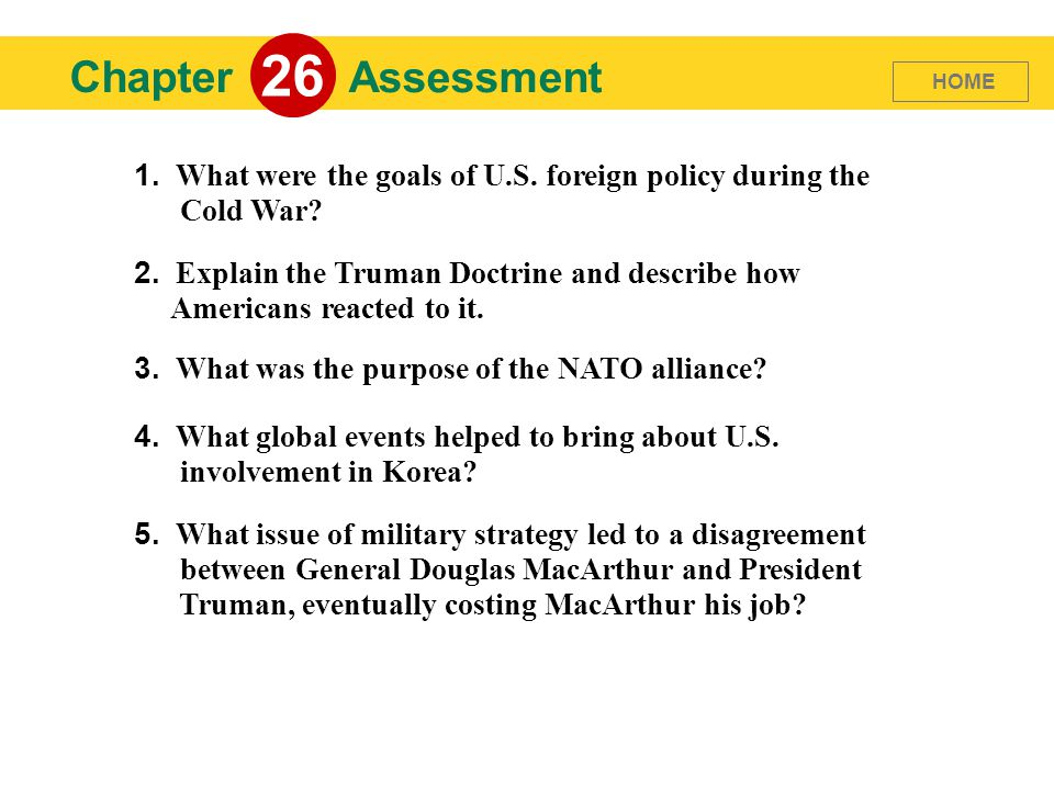Chapter 26 Assessment 1. What were the goals of U.S. foreign policy during the Cold War? 2. Explain the Truman Doctrine and describe how Americans rea