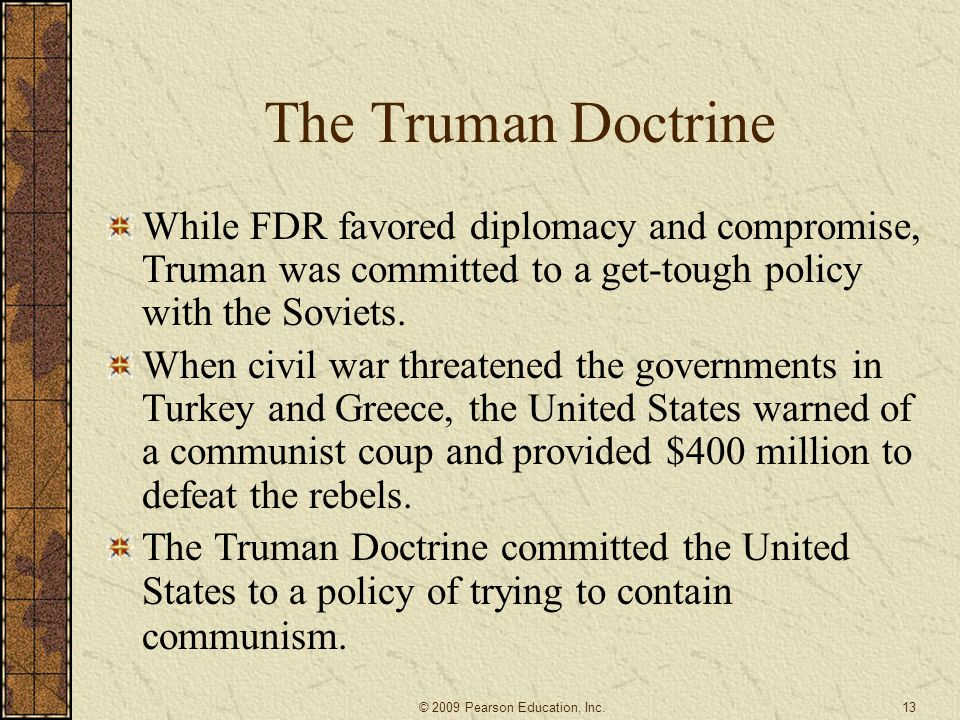 The Truman Doctrine While FDR favored diplomacy and compromise, Truman was committed to a get-tough policy with the Soviets.