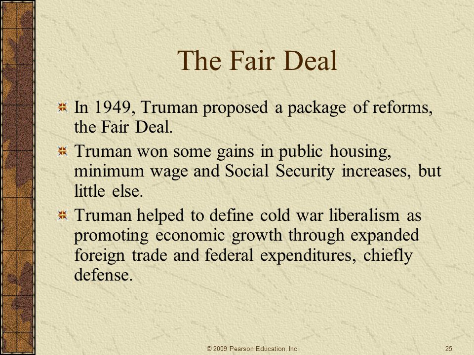 The Fair Deal In 1949, Truman proposed a package of reforms, the Fair Deal.