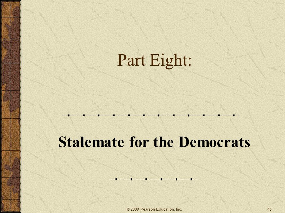 Part Eight: Stalemate for the Democrats 45© 2009 Pearson Education, Inc.