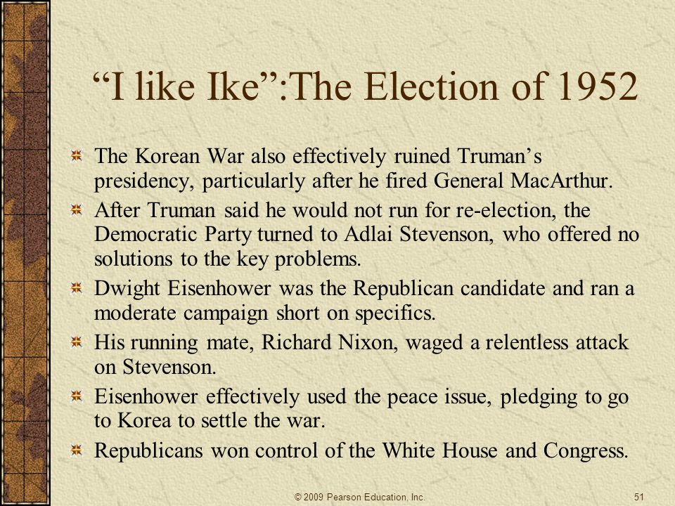 I like Ike :The Election of 1952 The Korean War also effectively ruined Truman's presidency, particularly after he fired General MacArthur.
