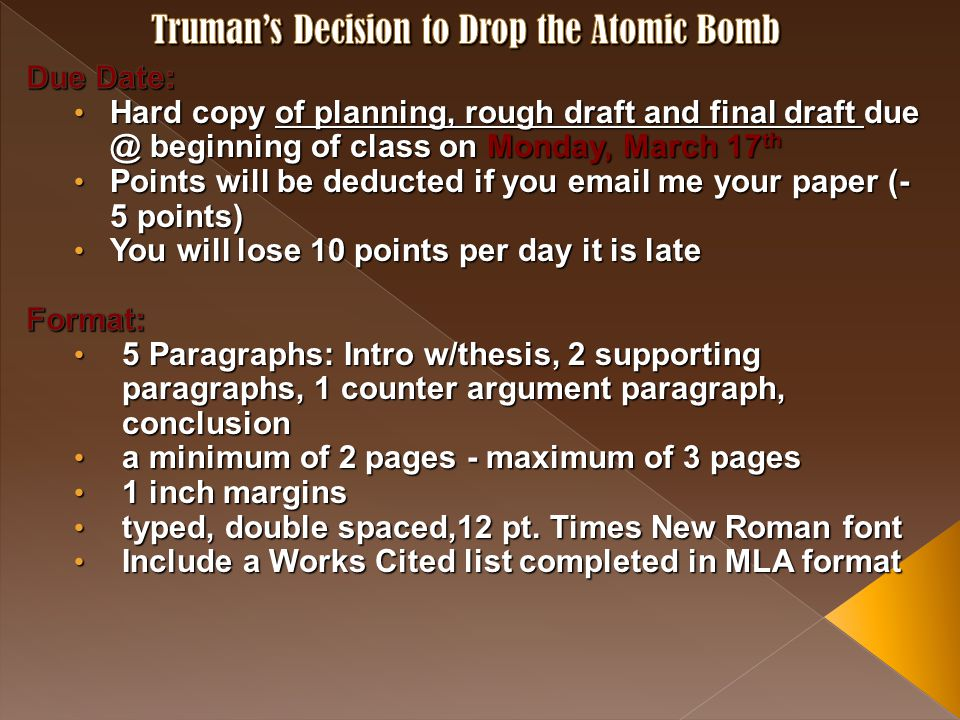 Truman's Decision to Drop the Atomic Bomb P1: Intro w/ thesis P2: Supporting paragraph w/ 2 citations P3: Supporting paragraph w/ 2 citations P4: Counter- argument paragraph w/ 2 citations P5: Conclusion