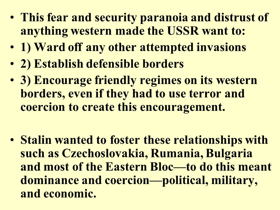 This fear and security paranoia and distrust of anything western made the USSR want to: 1) Ward off any other attempted invasions 2) Establish defensi