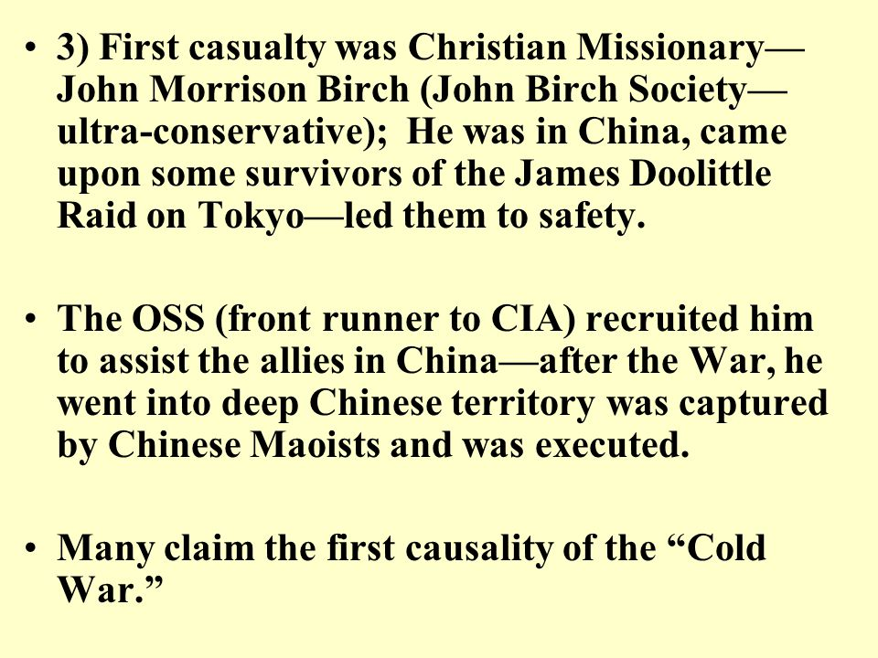 3) First casualty was Christian Missionary— John Morrison Birch (John Birch Society— ultra-conservative); He was in China, came upon some survivors of