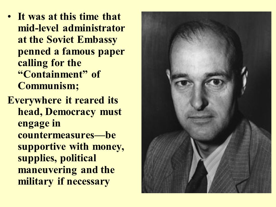 It was at this time that mid-level administrator at the Soviet Embassy penned a famous paper calling for the Containment of Communism; Everywhere it reared its head, Democracy must engage in countermeasures—be supportive with money, supplies, political maneuvering and the military if necessary
