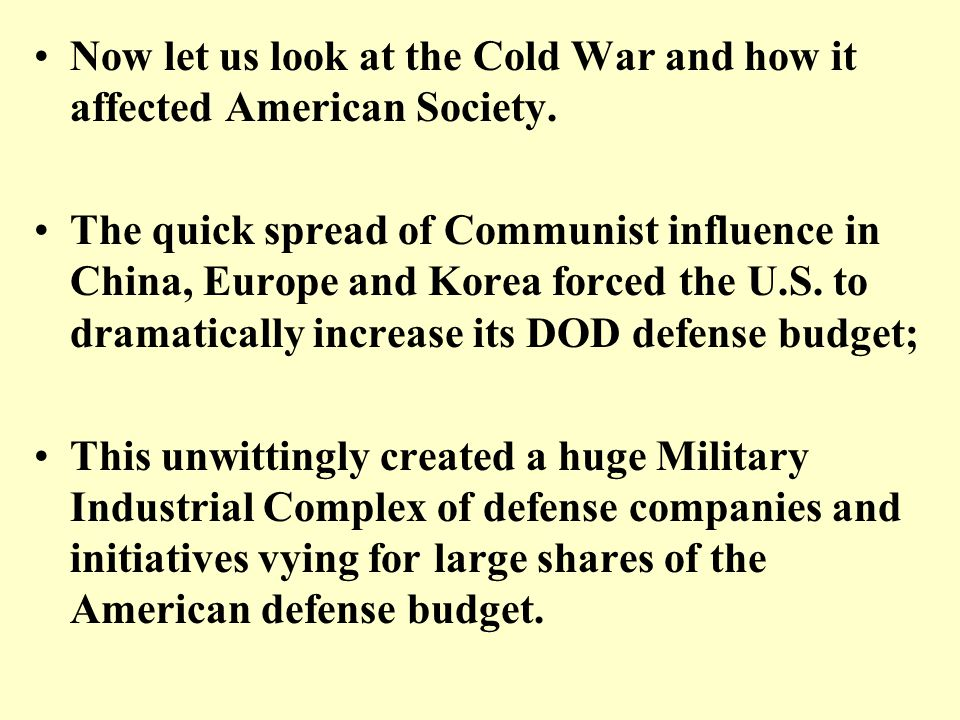 Now let us look at the Cold War and how it affected American Society. The quick spread of Communist influence in China, Europe and Korea forced the U.