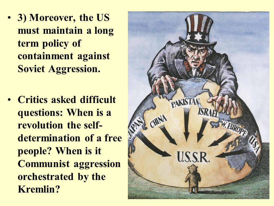 3) Moreover, the US must maintain a long term policy of containment against Soviet Aggression.