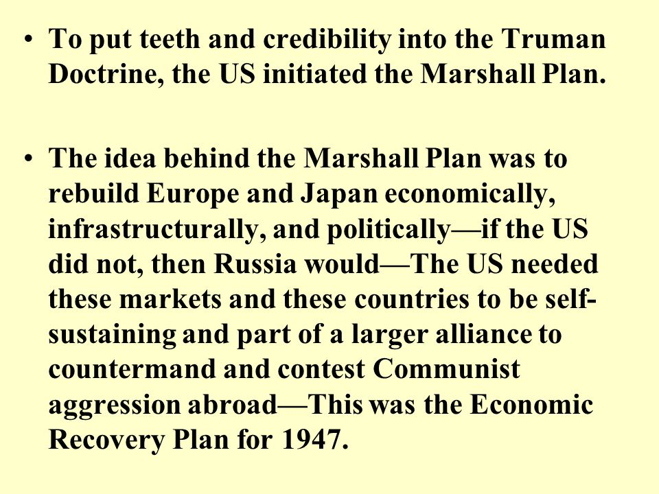 To put teeth and credibility into the Truman Doctrine, the US initiated the Marshall Plan. The idea behind the Marshall Plan was to rebuild Europe and