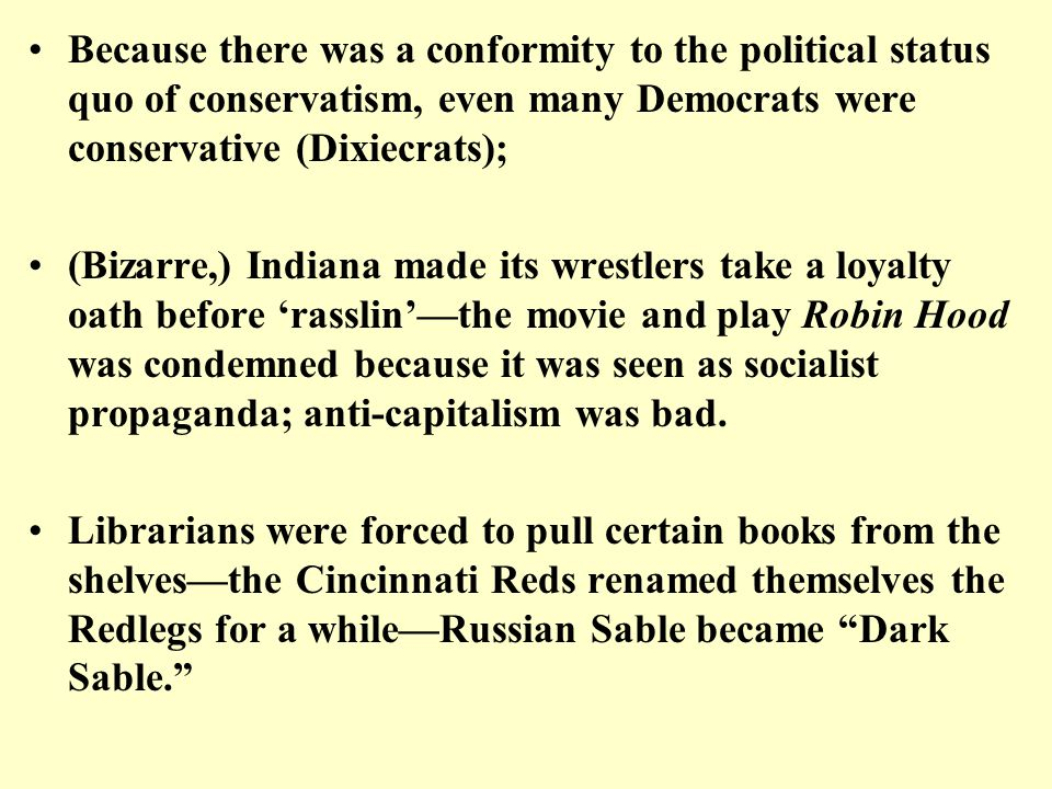 Because there was a conformity to the political status quo of conservatism, even many Democrats were conservative (Dixiecrats); (Bizarre,) Indiana mad