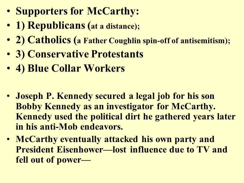 Supporters for McCarthy: 1) Republicans ( at a distance); 2) Catholics ( a Father Coughlin spin-off of antisemitism); 3) Conservative Protestants 4) Blue Collar Workers Joseph P.