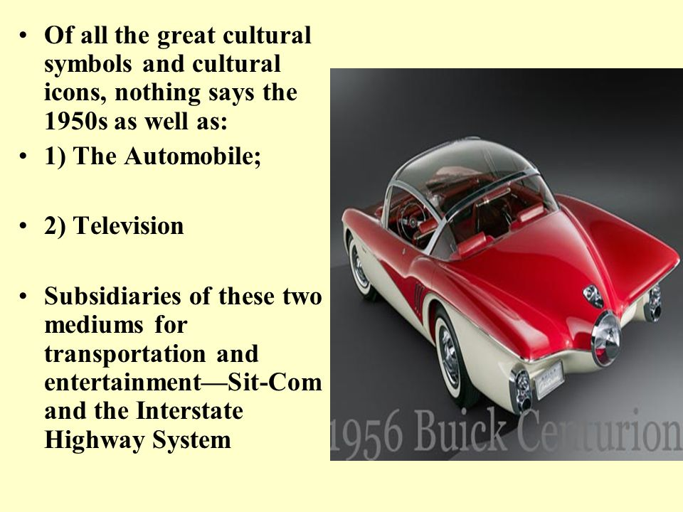 Of all the great cultural symbols and cultural icons, nothing says the 1950s as well as: 1) The Automobile; 2) Television Subsidiaries of these two me