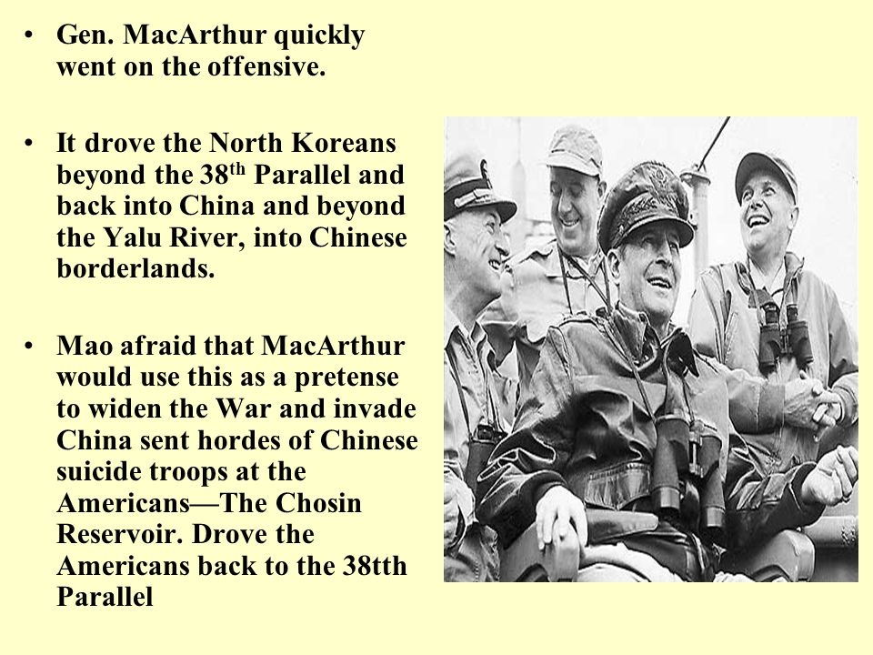 Gen. MacArthur quickly went on the offensive. It drove the North Koreans beyond the 38 th Parallel and back into China and beyond the Yalu River, into