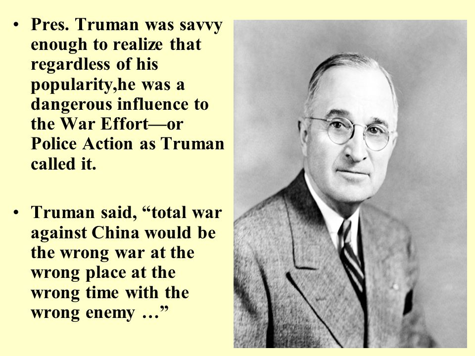 Pres. Truman was savvy enough to realize that regardless of his popularity,he was a dangerous influence to the War Effort—or Police Action as Truman c