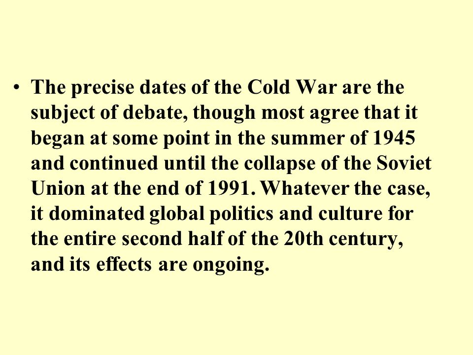 The precise dates of the Cold War are the subject of debate, though most agree that it began at some point in the summer of 1945 and continued until t