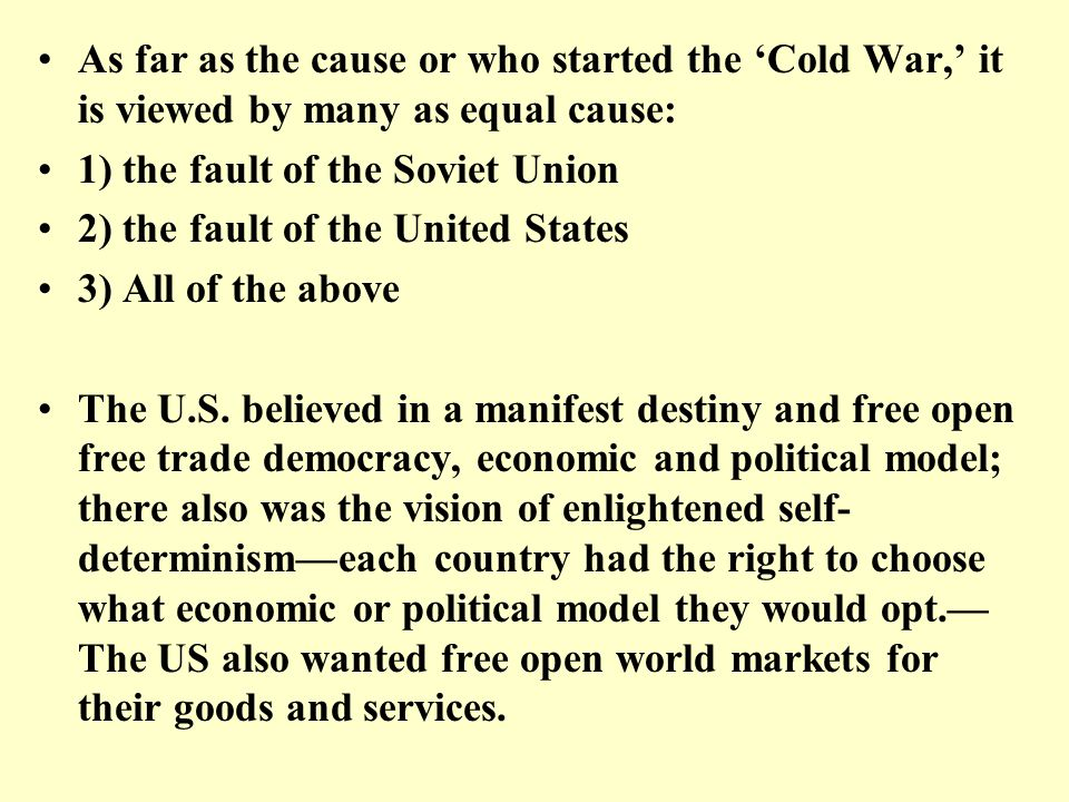 As far as the cause or who started the 'Cold War,' it is viewed by many as equal cause: 1) the fault of the Soviet Union 2) the fault of the United St