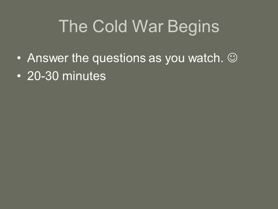 The Cold War Begins Answer the questions as you watch. 20-30 minutes