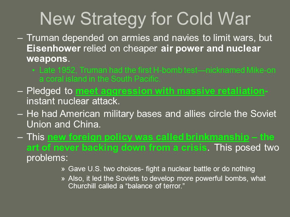 New Strategy for Cold War –Truman depended on armies and navies to limit wars, but Eisenhower relied on cheaper air power and nuclear weapons.