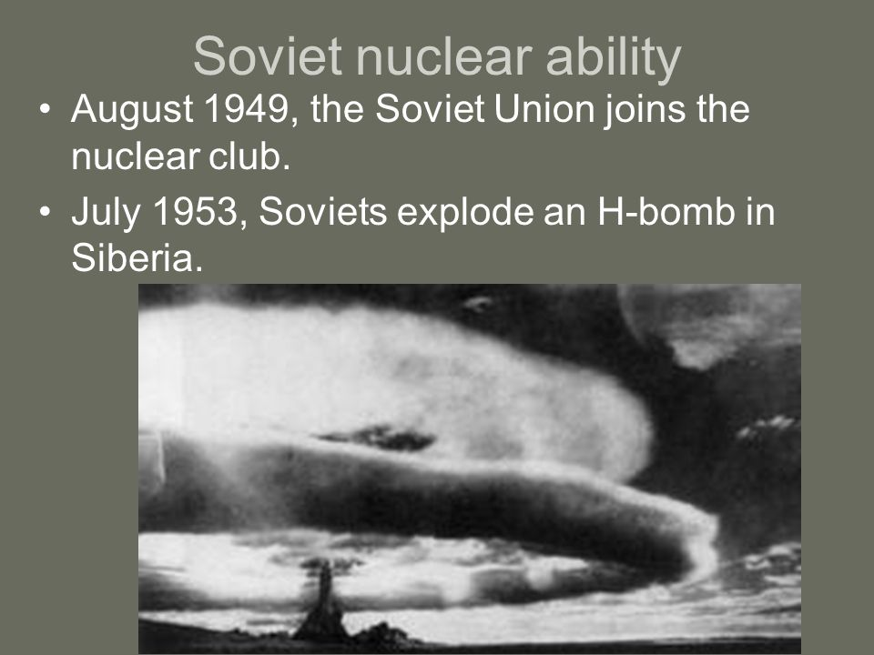 Soviet nuclear ability August 1949, the Soviet Union joins the nuclear club. July 1953, Soviets explode an H-bomb in Siberia.