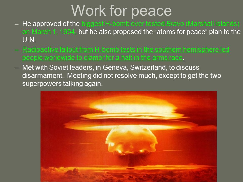 Work for peace –He approved of the biggest H-bomb ever tested Bravo (Marshall Islands) on March 1, 1954, but he also proposed the atoms for peace plan to the U.N.