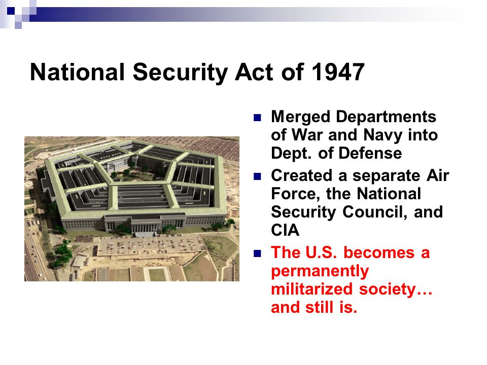 National Security Act of 1947 Merged Departments of War and Navy into Dept. of Defense Created a separate Air Force, the National Security Council, an