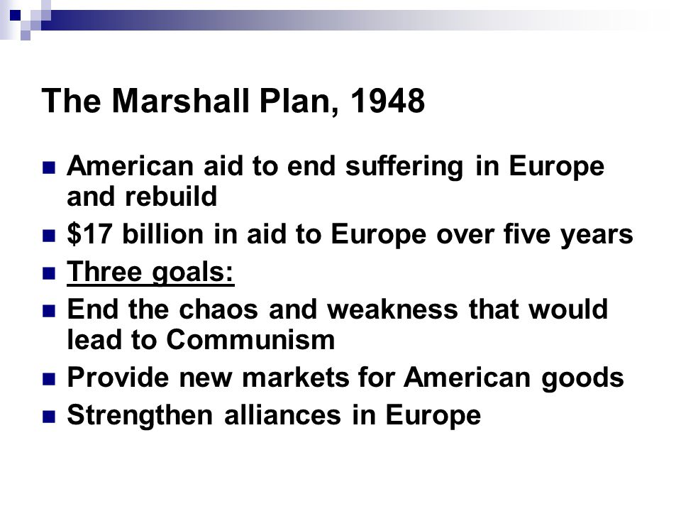 The Marshall Plan, 1948 American aid to end suffering in Europe and rebuild $17 billion in aid to Europe over five years Three goals: End the chaos and weakness that would lead to Communism Provide new markets for American goods Strengthen alliances in Europe