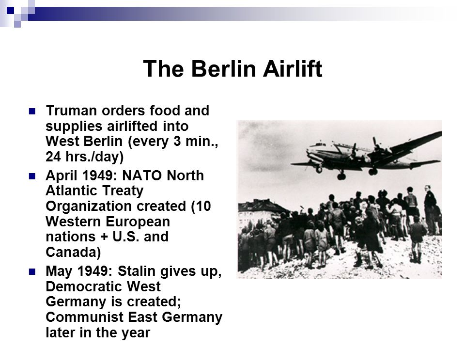 The Berlin Airlift Truman orders food and supplies airlifted into West Berlin (every 3 min., 24 hrs./day) April 1949: NATO North Atlantic Treaty Organization created (10 Western European nations + U.S.