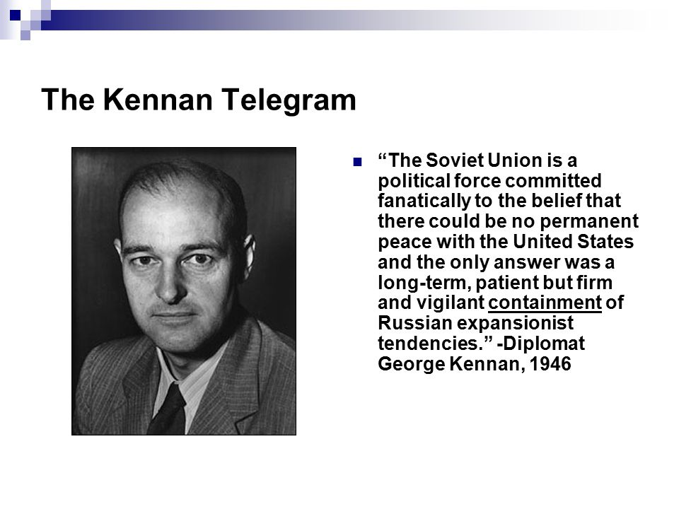 "The Kennan Telegram ""The Soviet Union is a political force committed fanatically to the belief that there could be no permanent peace with the United"
