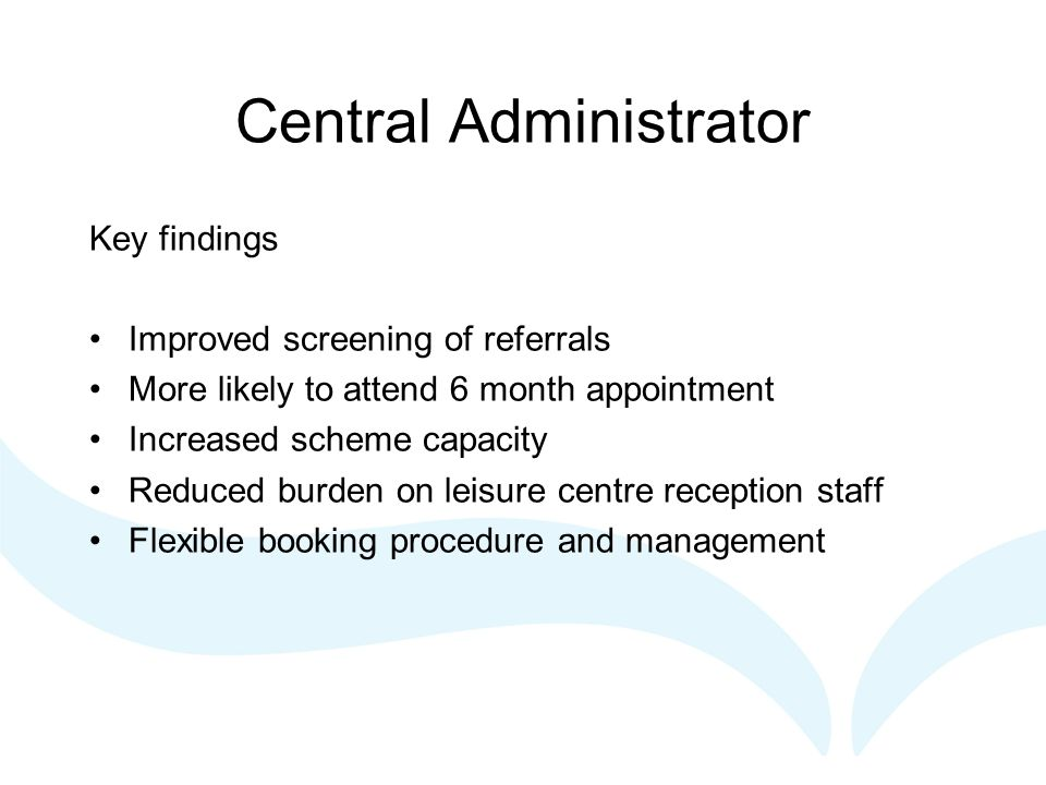 Central Administrator Key findings Improved screening of referrals More likely to attend 6 month appointment Increased scheme capacity Reduced burden on leisure centre reception staff Flexible booking procedure and management