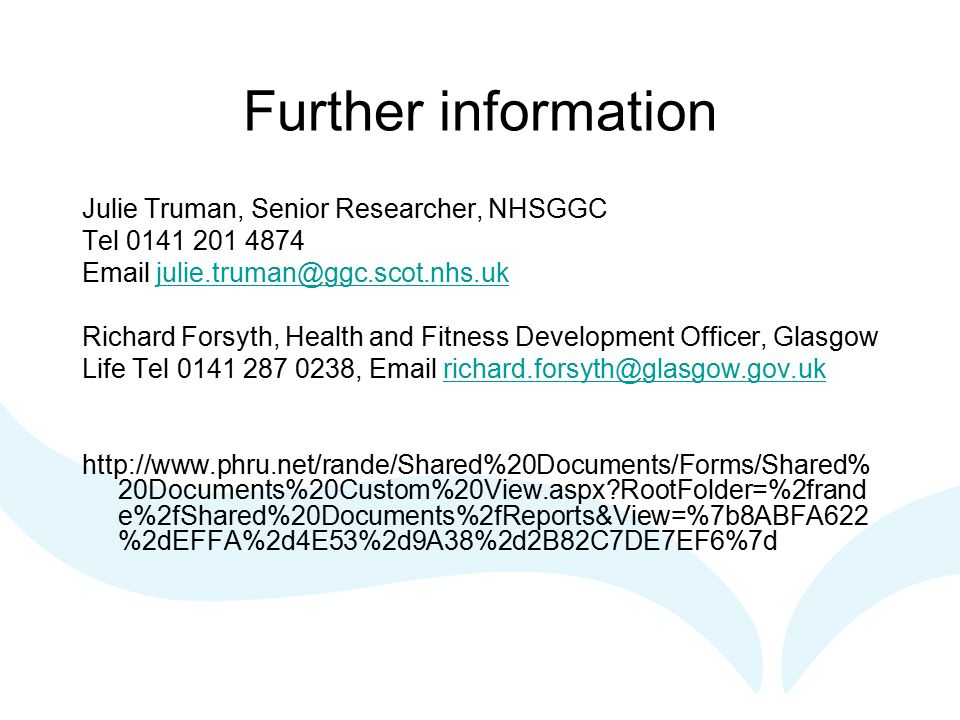 Further information Julie Truman, Senior Researcher, NHSGGC Tel 0141 201 4874 Email julie.truman@ggc.scot.nhs.ukjulie.truman@ggc.scot.nhs.uk Richard Forsyth, Health and Fitness Development Officer, Glasgow Life Tel 0141 287 0238, Email richard.forsyth@glasgow.gov.ukrichard.forsyth@glasgow.gov.uk http://www.phru.net/rande/Shared%20Documents/Forms/Shared% 20Documents%20Custom%20View.aspx RootFolder=%2frand e%2fShared%20Documents%2fReports&View=%7b8ABFA622 %2dEFFA%2d4E53%2d9A38%2d2B82C7DE7EF6%7d