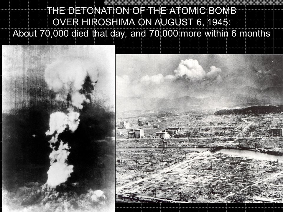 THE DETONATION OF THE ATOMIC BOMB OVER HIROSHIMA ON AUGUST 6, 1945: About 70,000 died that day, and 70,000 more within 6 months