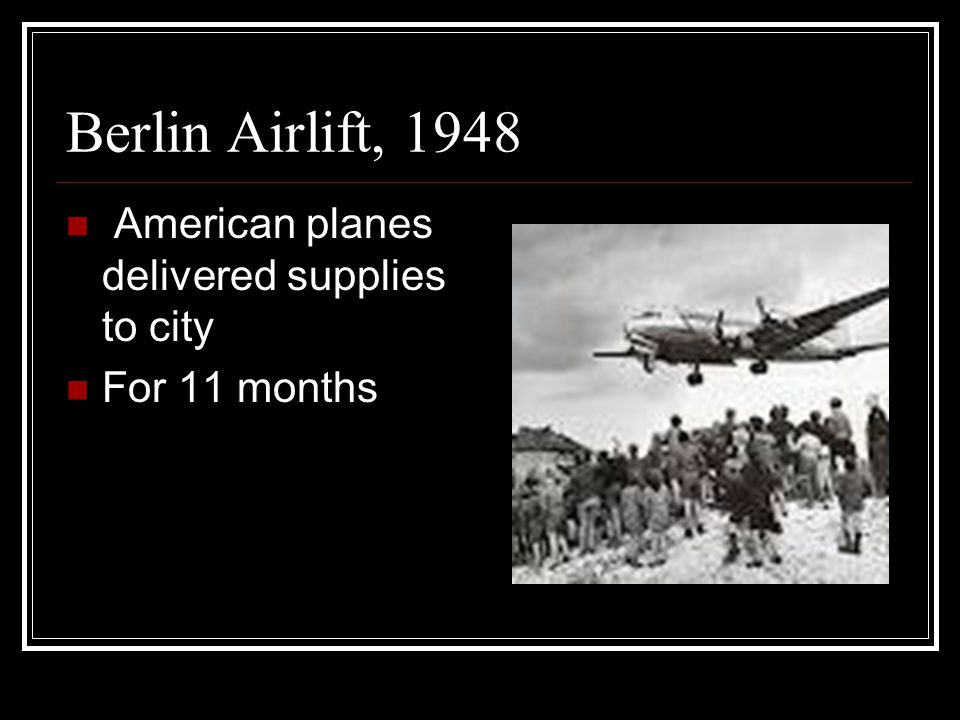 Berlin Airlift, 1948 American planes delivered supplies to city For 11 months
