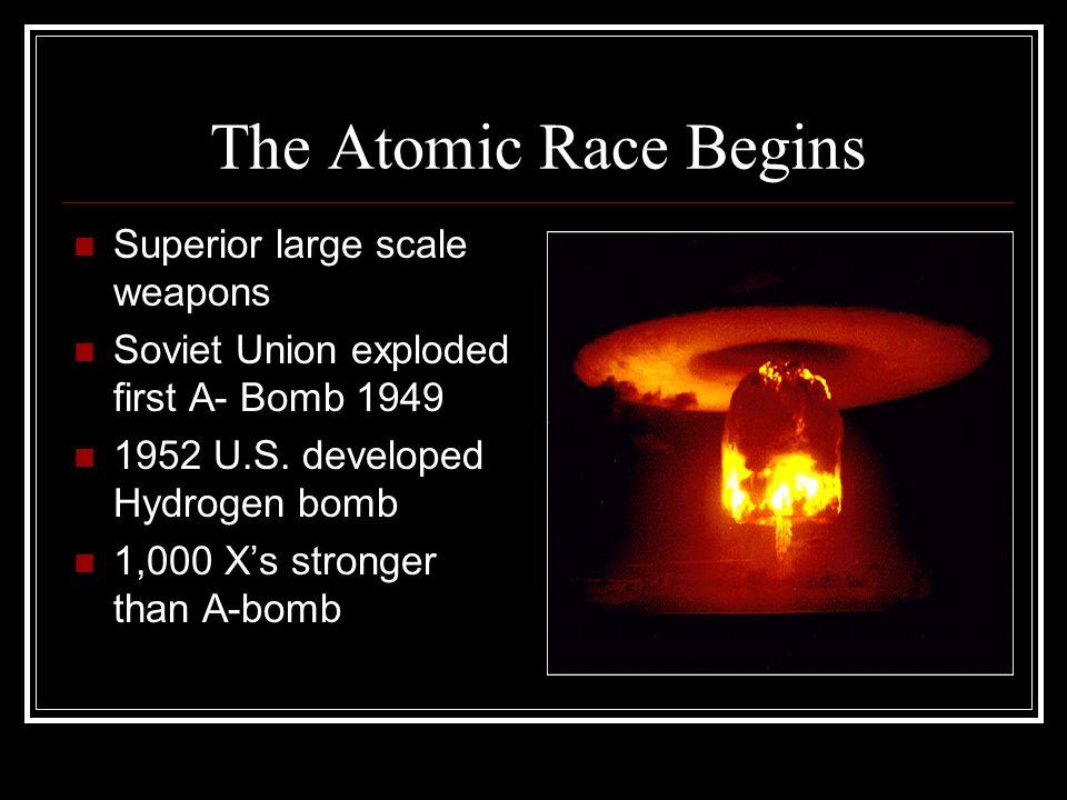The Atomic Race Begins Superior large scale weapons Soviet Union exploded first A- Bomb 1949 1952 U.S. developed Hydrogen bomb 1,000 X's stronger than