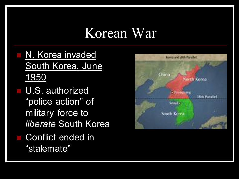 "Korean War N. Korea invaded South Korea, June 1950 U.S. authorized ""police action"" of military force to liberate South Korea Conflict ended in ""stalem"