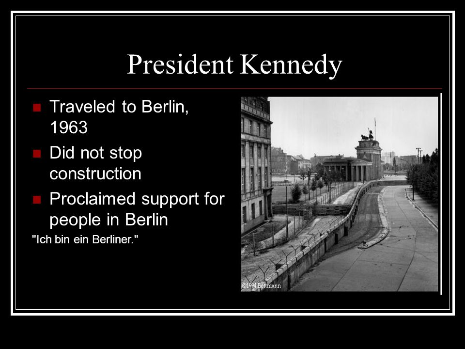 President Kennedy Traveled to Berlin, 1963 Did not stop construction Proclaimed support for people in Berlin