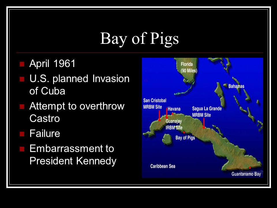 Bay of Pigs April 1961 U.S. planned Invasion of Cuba Attempt to overthrow Castro Failure Embarrassment to President Kennedy