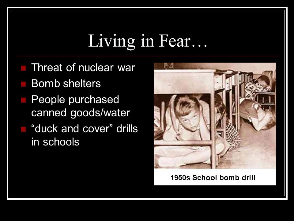 "Living in Fear… Threat of nuclear war Bomb shelters People purchased canned goods/water ""duck and cover"" drills in schools"
