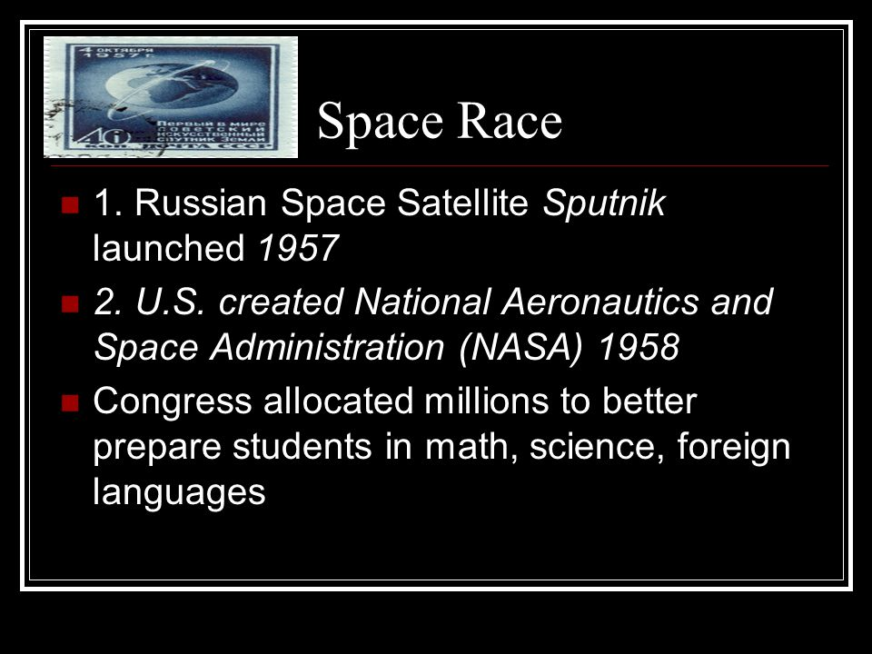 Space Race 1. Russian Space Satellite Sputnik launched 1957 2. U.S. created National Aeronautics and Space Administration (NASA) 1958 Congress allocat
