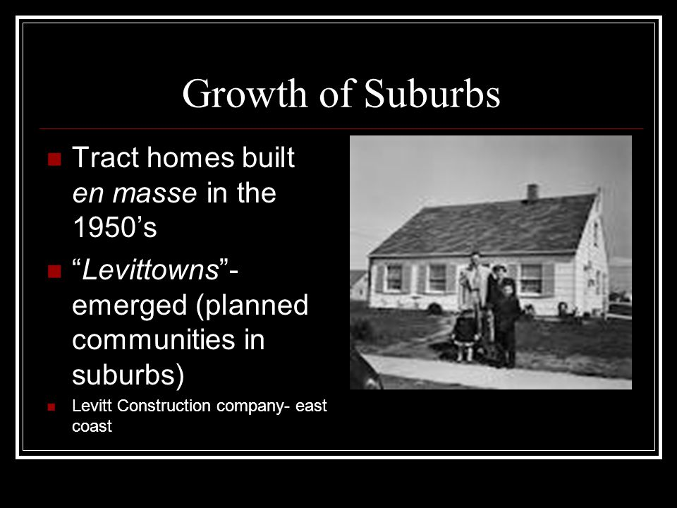 "Growth of Suburbs Tract homes built en masse in the 1950's ""Levittowns""- emerged (planned communities in suburbs) Levitt Construction company- east co"