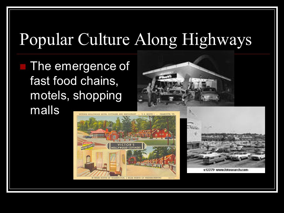 Popular Culture Along Highways The emergence of fast food chains, motels, shopping malls