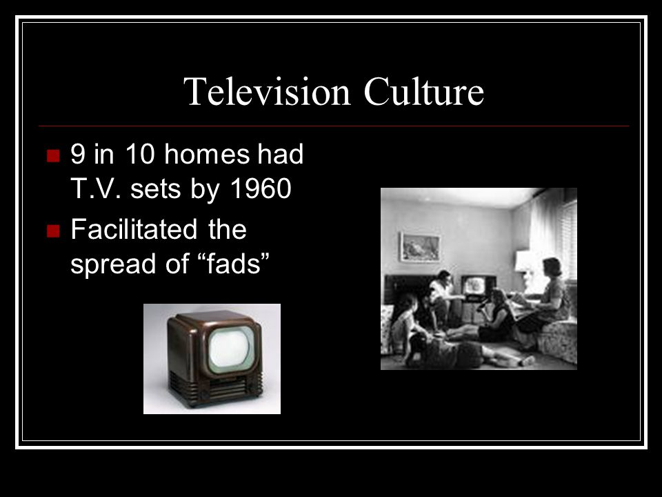 "Television Culture 9 in 10 homes had T.V. sets by 1960 Facilitated the spread of ""fads"""