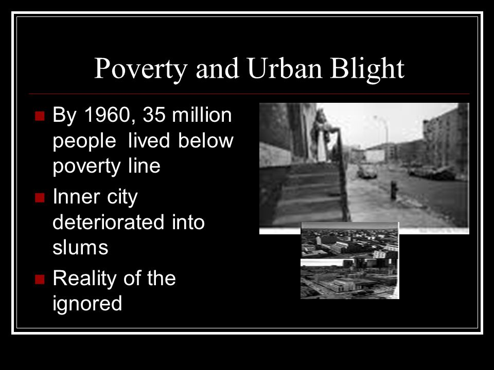 Poverty and Urban Blight By 1960, 35 million people lived below poverty line Inner city deteriorated into slums Reality of the ignored