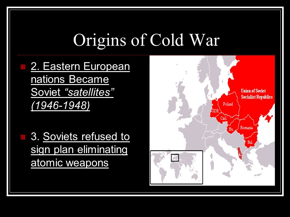 "Origins of Cold War 2. Eastern European nations Became Soviet ""satellites"" (1946-1948) 3. Soviets refused to sign plan eliminating atomic weapons"