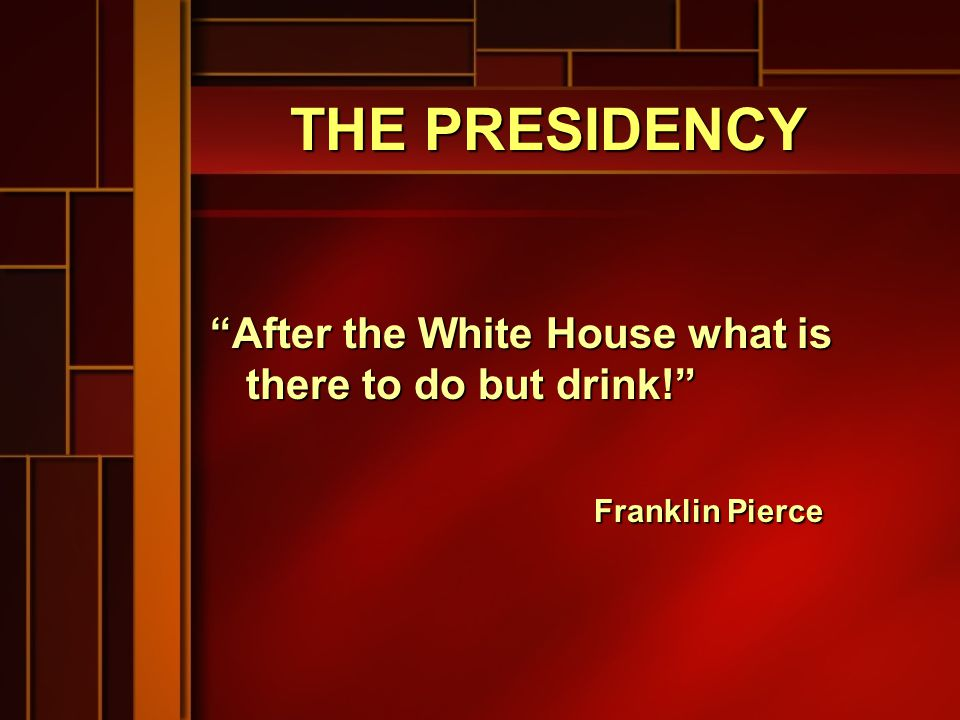 THE PRESIDENCY After the White House what is there to do but drink! Franklin Pierce